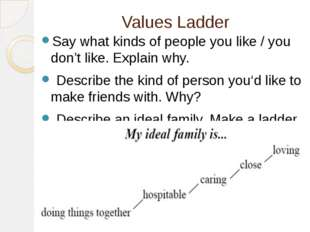 Values Ladder Say what kinds of people you like / you don't like. Explain why