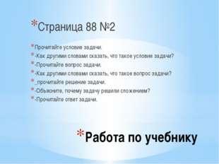 Работа по учебнику Страница 88 №2 Прочитайте условие задачи. -Как другими сло