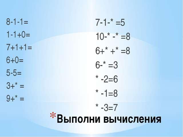 Выполни вычисления 8-1-1= 1-1+0= 7+1+1= 6+0= 5-5= 3+* = 9+* = 7-1-* =5 10-* -...