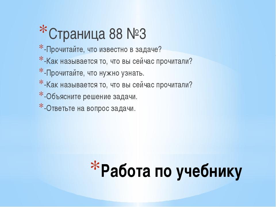 Работа по учебнику Страница 88 №3 -Прочитайте, что известно в задаче? -Как на...