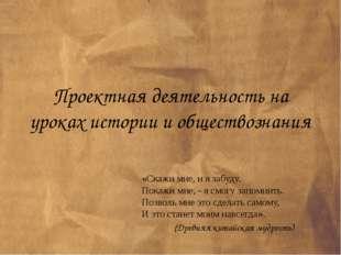 Проектная деятельность на уроках истории и обществознания «Скажи мне, и я заб