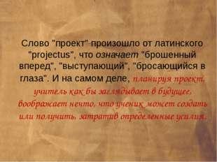 """Слово """"проект"""" произошло от латинского """"projectus"""", что означает """"брошенный в"""