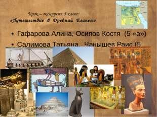 Урок – экскурсия 5 класс: «Путешествие в Древний Египет» Гафарова Алина, Осип