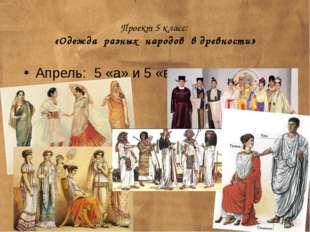 Проект 5 класс: «Одежда разных народов в древности» Апрель: 5 «а» и 5 «в»