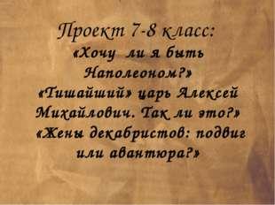 Проект 7-8 класс: «Хочу ли я быть Наполеоном?» «Тишайший» царь Алексей Михайл