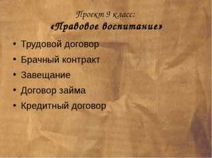 Проект 9 класс: «Правовое воспитание» Трудовой договор Брачный контракт Завещ