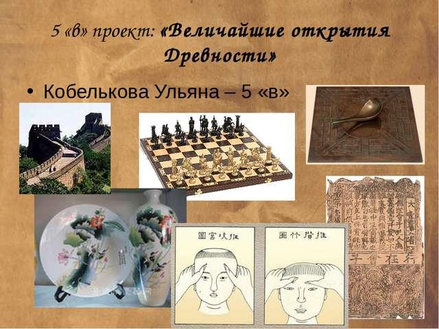 5 «в» проект: «Величайшие открытия Древности» Кобелькова Ульяна – 5 «в»