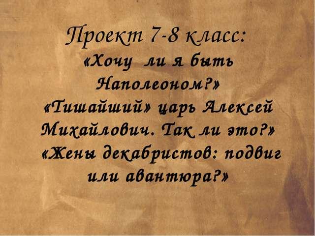Проект 7-8 класс: «Хочу ли я быть Наполеоном?» «Тишайший» царь Алексей Михайл...