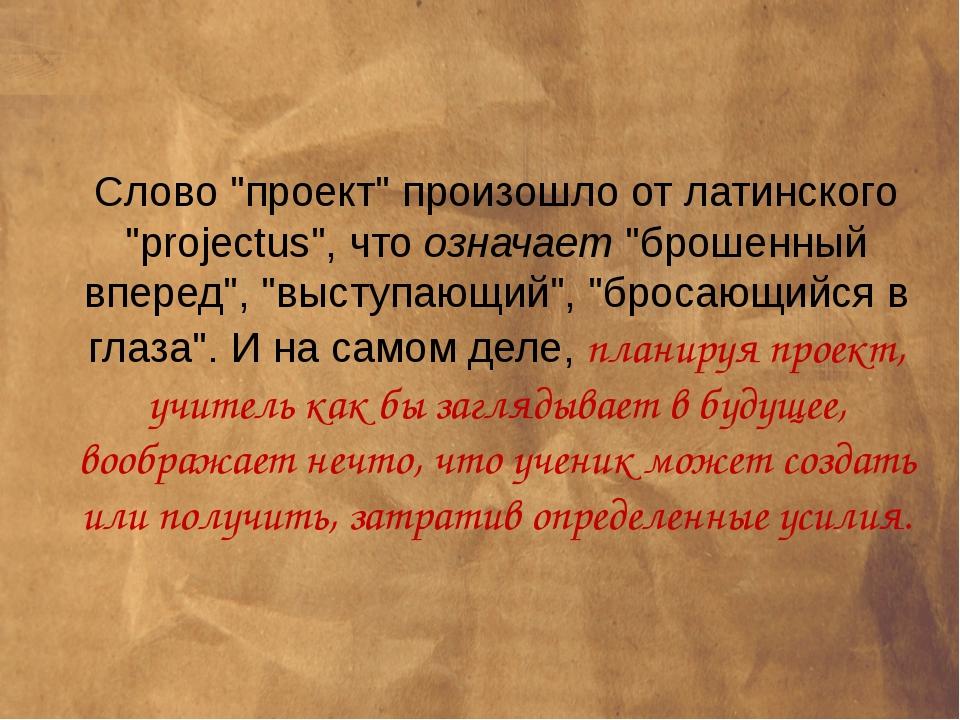 """Слово """"проект"""" произошло от латинского """"projectus"""", что означает """"брошенный в..."""
