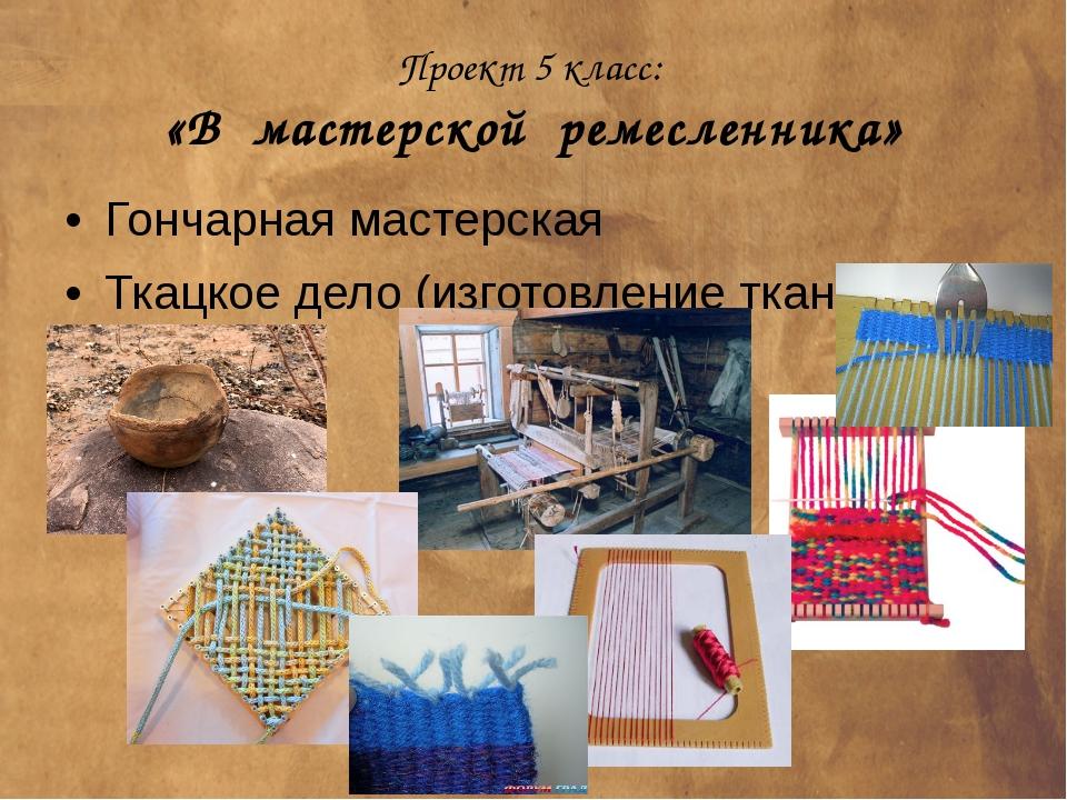 Проект 5 класс: «В мастерской ремесленника» Гончарная мастерская Ткацкое дело...