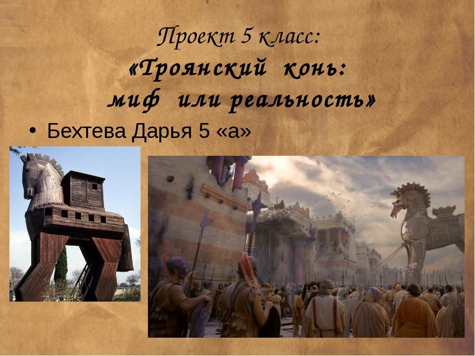 Проект 5 класс: «Троянский конь: миф или реальность» Бехтева Дарья 5 «а»