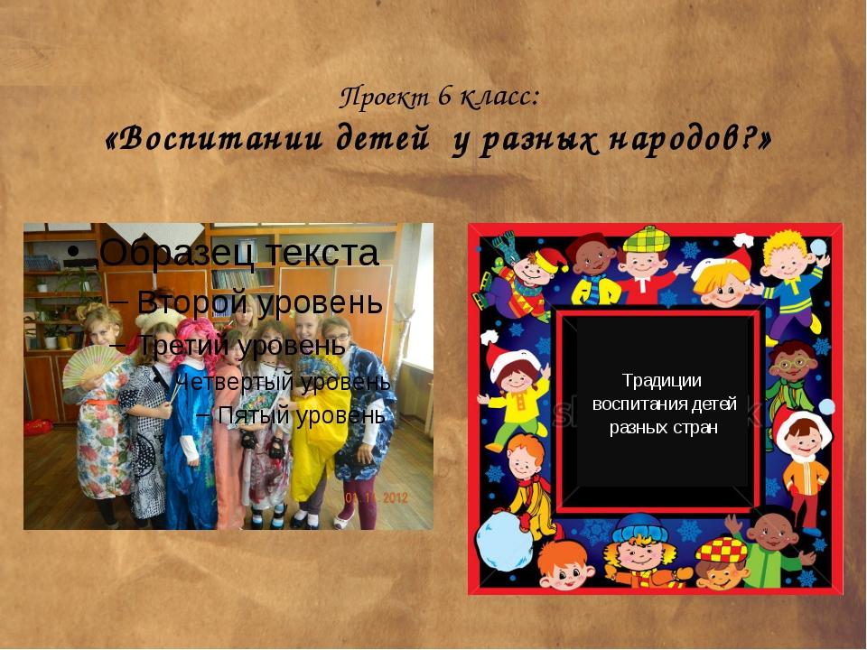 Проект 6 класс: «Воспитании детей у разных народов?» Традиции воспитания дет...