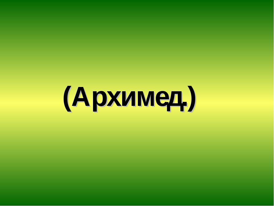 (Архимед.)