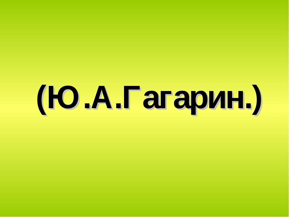 (Ю.А.Гагарин.)