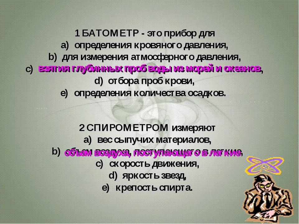 1 БАТОМЕТР - это прибор для определения кровяного давления, для измерения атм...