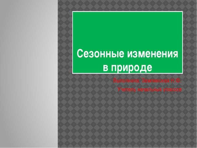 Сезонные изменения в природе Выполнила: Землянская Н.Ф. Учитель начальных кла...