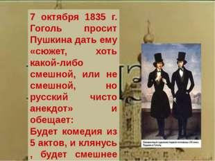 7 октября 1835 г. Гоголь просит Пушкина дать ему «сюжет, хоть какой-либо смеш