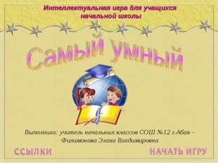 Интеллектуальная игра для учащихся начальной школы Выполнила: учитель начальн