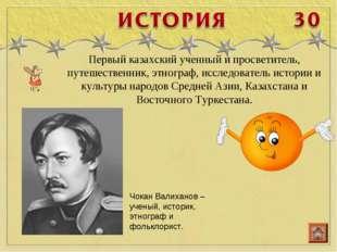 Первый казахский ученный и просветитель, путешественник, этнограф, исследоват