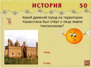 Какой древний город на территории Казахстана был стёрт с лица земли Чингисхан