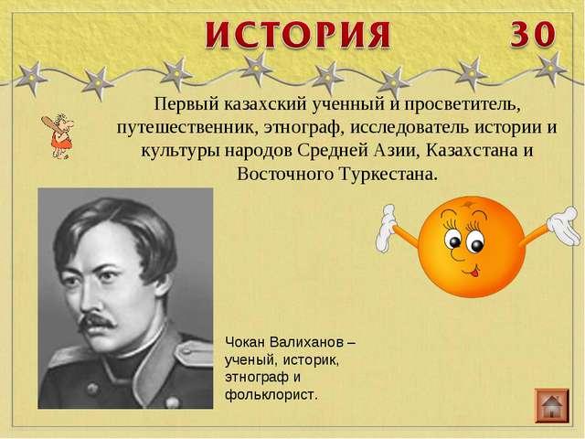 Первый казахский ученный и просветитель, путешественник, этнограф, исследоват...