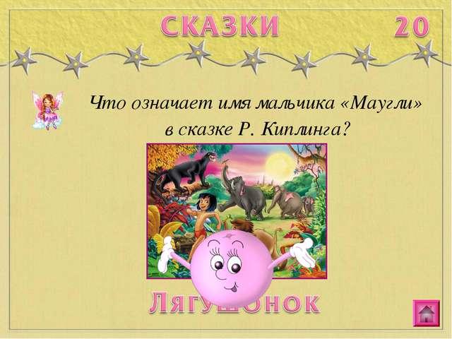 Что означает имя мальчика «Маугли» в сказке Р. Киплинга?