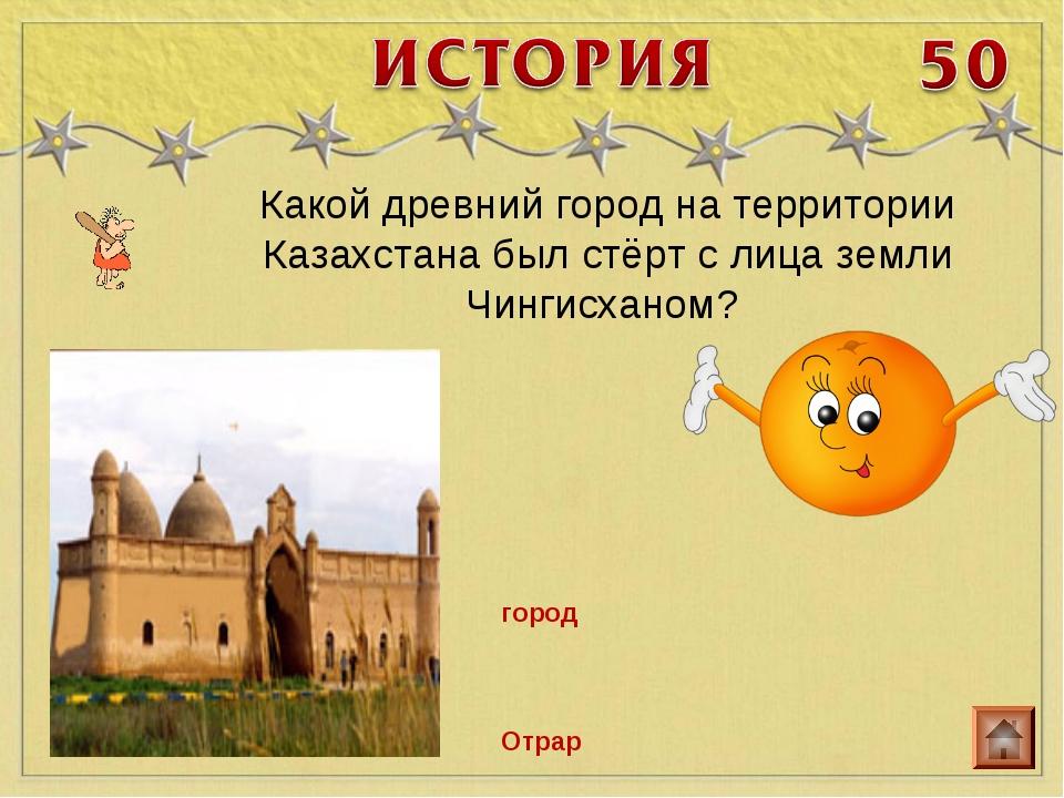 Какой древний город на территории Казахстана был стёрт с лица земли Чингисхан...