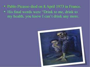 "Pablo Picasso died on 8 April 1973 in France. His final words were ""Drink to"
