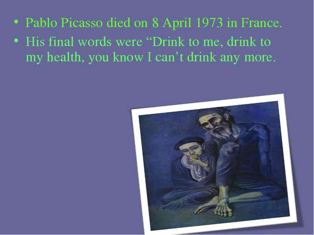 "Pablo Picasso died on 8 April 1973 in France. His final words were ""Drink to..."