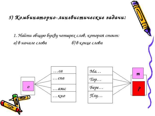5) Комбинаторно-лингвистические задачи: 1. Найти общую букву четырех слов, ко...