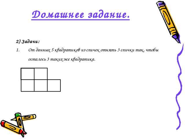 Домашнее задание. 2) Задачи: От данных 5 квадратиков из спичек отнять 3 спичк...