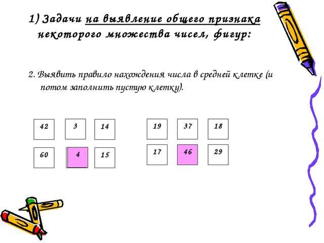 1) Задачи на выявление общего признака некоторого множества чисел, фигур: 2....