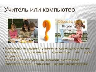Учитель или компьютер Компьютер не заменяет учителя, а только дополняет его Р