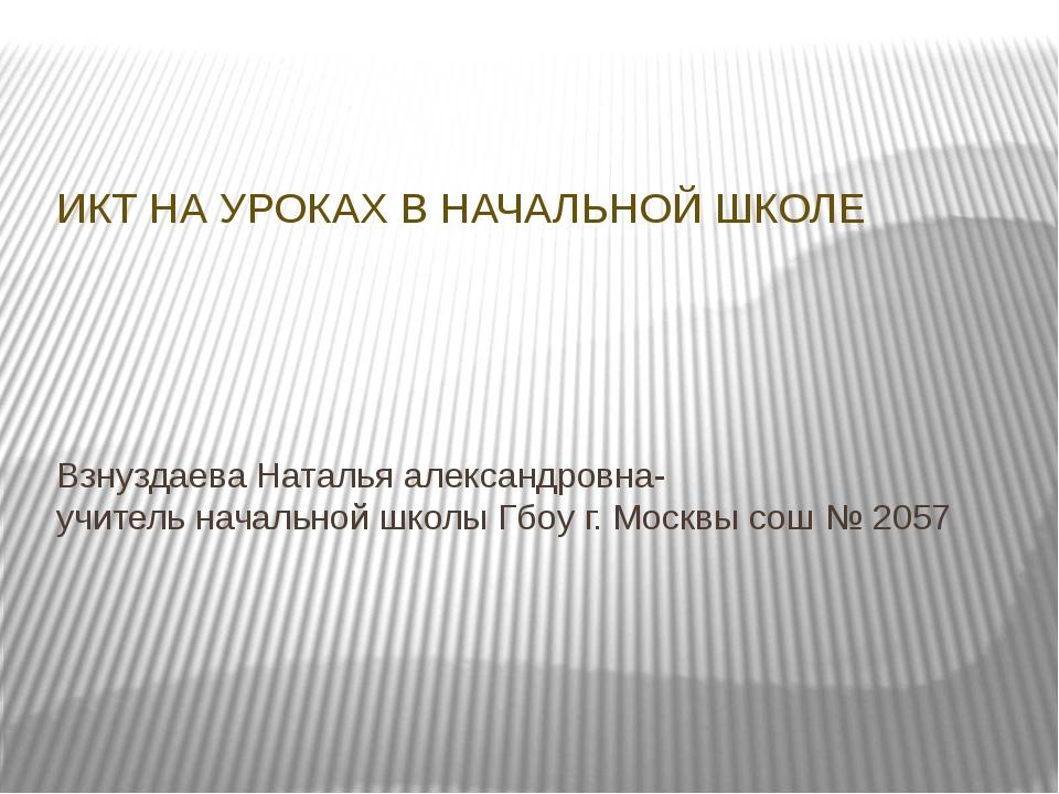 Взнуздаева Наталья александровна- учитель начальной школы Гбоу г. Москвы сош...