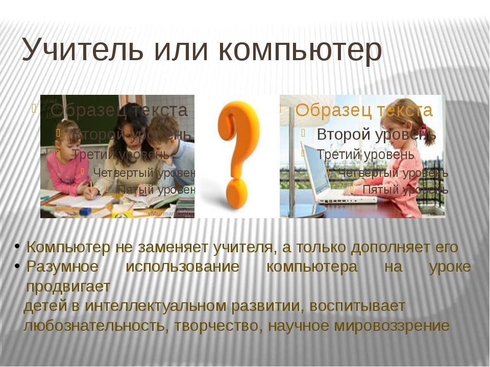 Учитель или компьютер Компьютер не заменяет учителя, а только дополняет его Р...