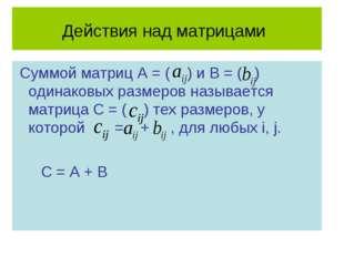 Действия над матрицами Суммой матриц А = ( ) и В = ( ) одинаковых размеров на