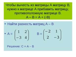 Чтобы вычесть из матрицы А матрицу В, нужно к матрице А прибавить матрицу, пр