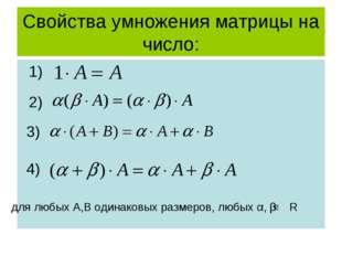 Свойства умножения матрицы на число: 1) 2) 3) 4) для любых А,В одинаковых раз