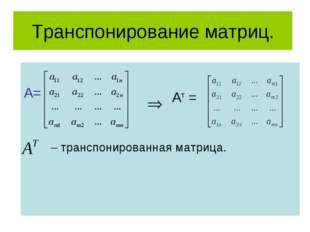 Транспонирование матриц. А= Ат = – транспонированная матрица.