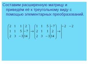 Составим расширенную матрицу и приведём её к треугольному виду с помощью элем