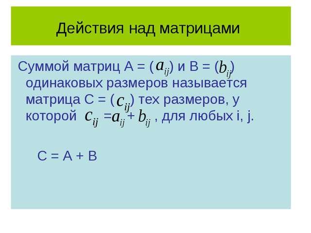 Действия над матрицами Суммой матриц А = ( ) и В = ( ) одинаковых размеров на...