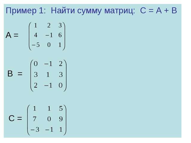 Пример 1: Найти сумму матриц: С = А + В А = В = С =