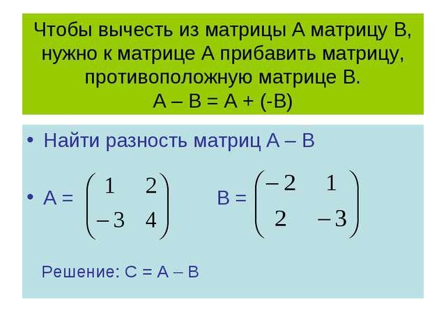 Чтобы вычесть из матрицы А матрицу В, нужно к матрице А прибавить матрицу, пр...