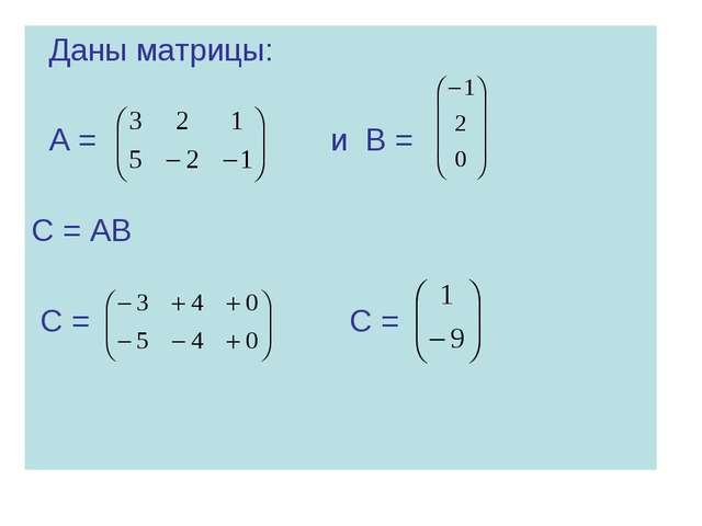 Даны матрицы: А = и В = С = АВ С = С =