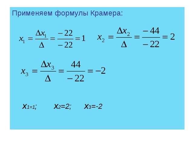 Применяем формулы Крамера: х1=1; х2=2; х3=-2