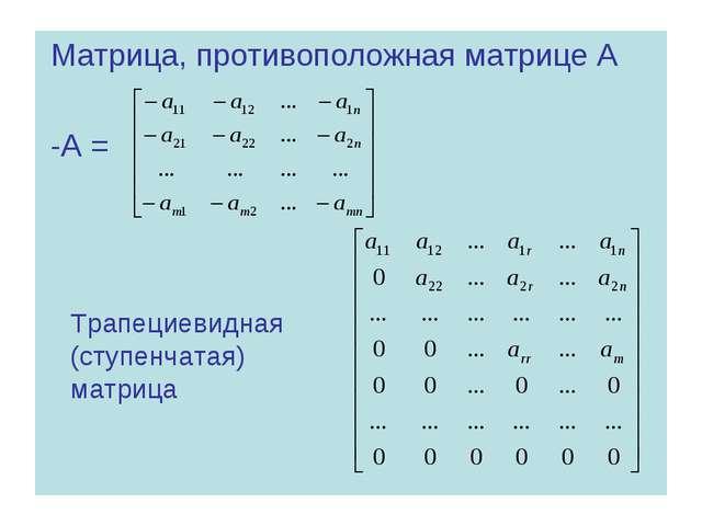 Матрица, противоположная матрице А -А = Трапециевидная (ступенчатая) матрица