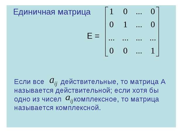 Единичная матрица Е = Если все действительные, то матрица А называется дейст...