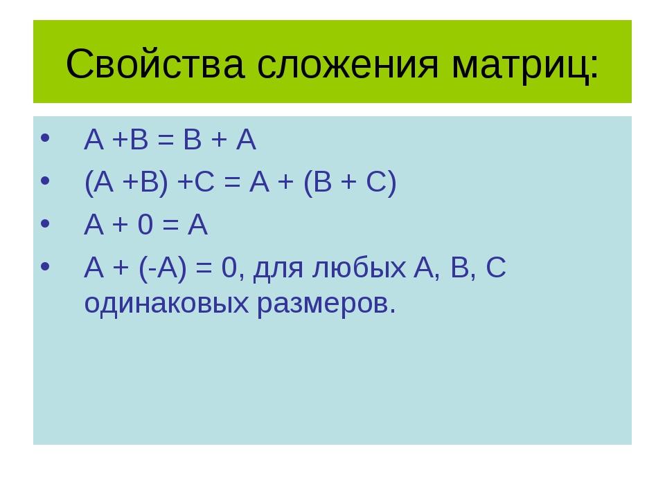 Свойства сложения матриц: A +B = B + A (A +B) +C = A + (B + C) A + 0 = A A +...