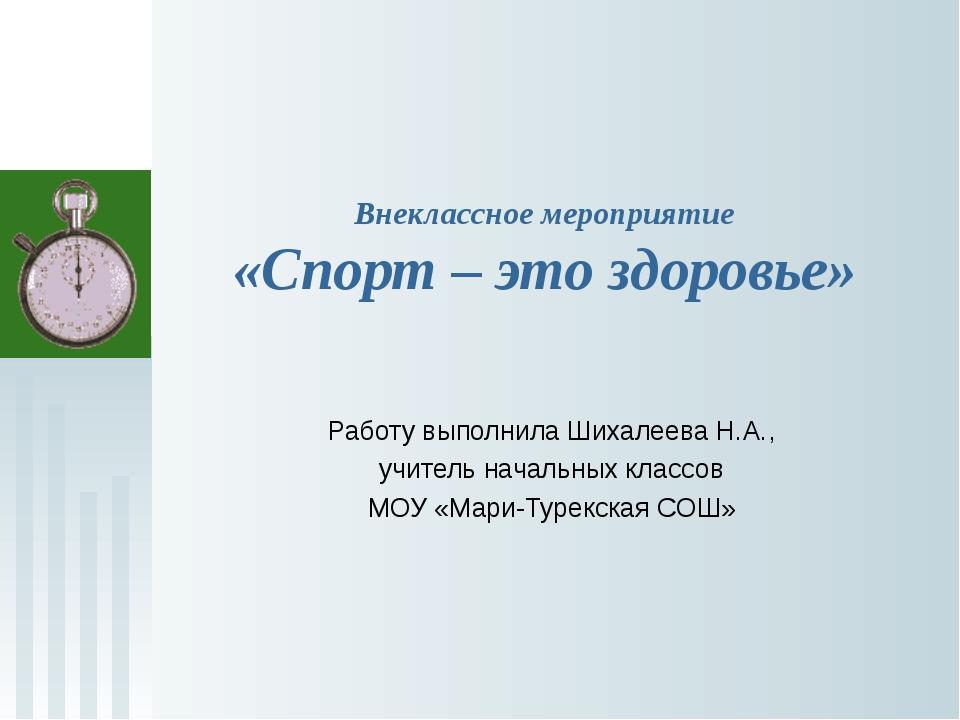 Внеклассное мероприятие «Спорт – это здоровье» Работу выполнила Шихалеева Н.А...