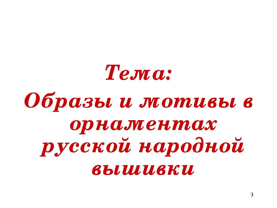 Тема: Образы и мотивы в орнаментах русской народной вышивки *